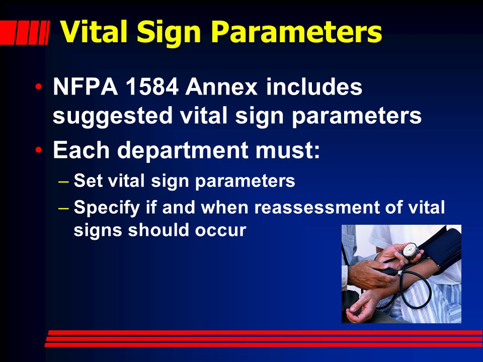 Vital Sign Parameters NFPA 1584 Annex includes suggested vital sign parameters. Each department must: