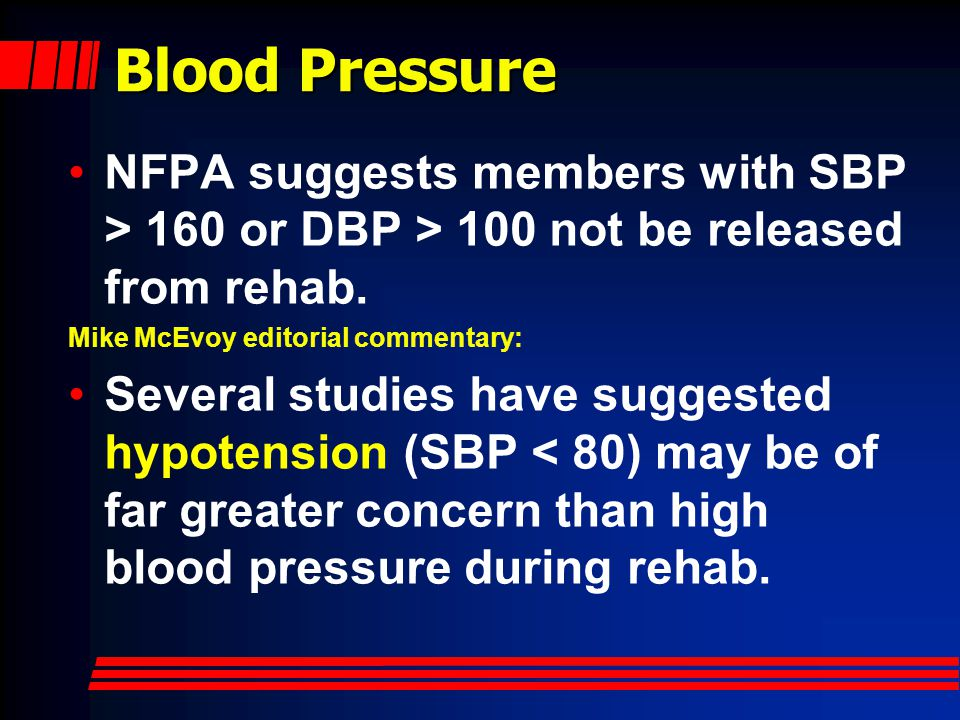 Blood Pressure NFPA suggests members with SBP > 160 or DBP > 100 not be released from rehab. Mike McEvoy editorial commentary: