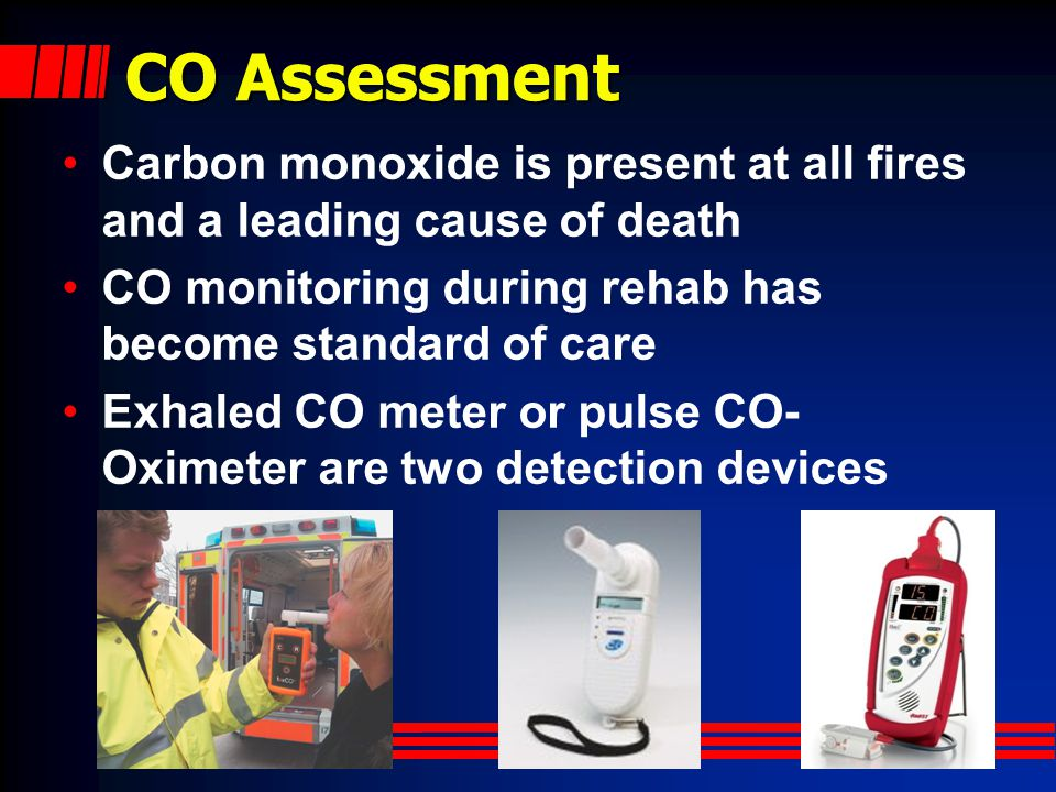 CO Assessment Carbon monoxide is present at all fires and a leading cause of death. CO monitoring during rehab has become standard of care.