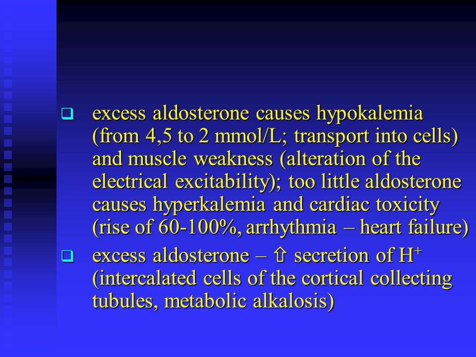 excess aldosterone causes hypokalemia (from 4,5 to 2 mmol/L; transport into cells) and muscle weakness (alteration of the electrical excitability); too little aldosterone causes hyperkalemia and cardiac toxicity (rise of 60-100%, arrhythmia – heart failure)