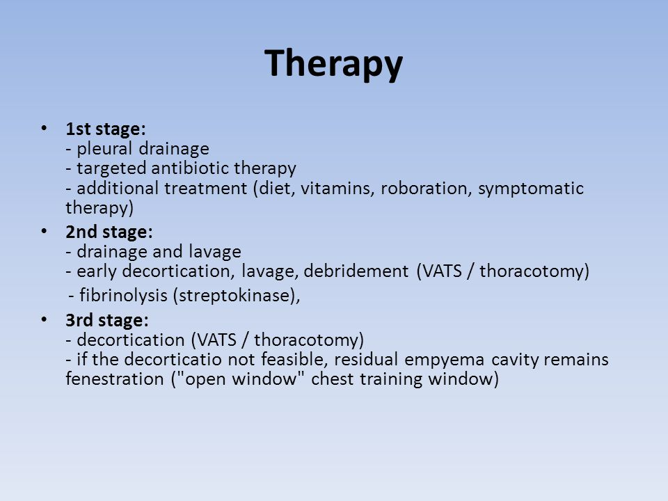 Therapy 1st stage: - pleural drainage - targeted antibiotic therapy - additional treatment (diet, vitamins, roboration, symptomatic therapy)