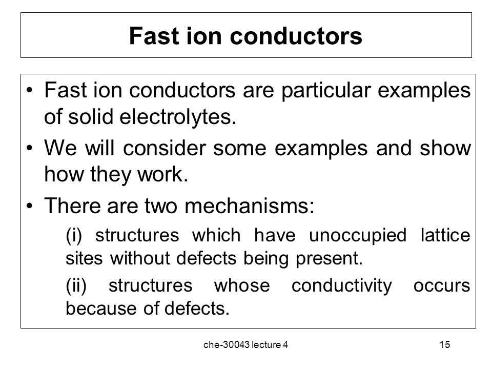 Fast ion conductors Fast ion conductors are particular examples of solid electrolytes. We will consider some examples and show how they work.