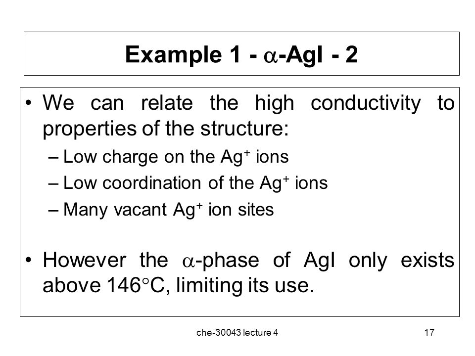 Example 1 - -AgI - 2 We can relate the high conductivity to properties of the structure: Low charge on the Ag+ ions.