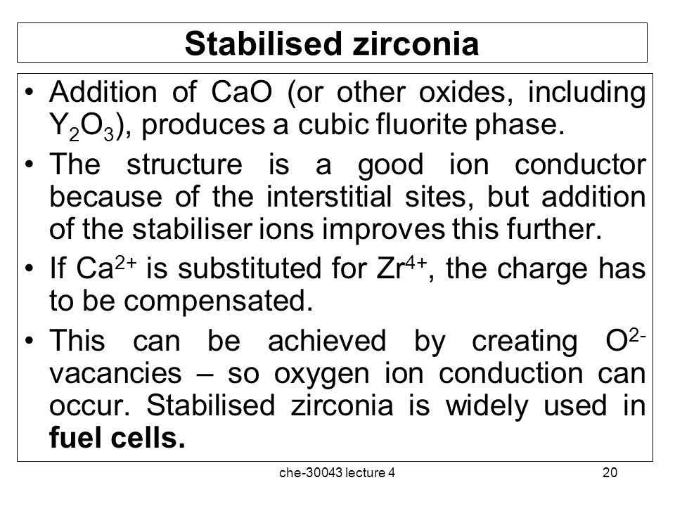 Stabilised zirconia Addition of CaO (or other oxides, including Y2O3), produces a cubic fluorite phase.