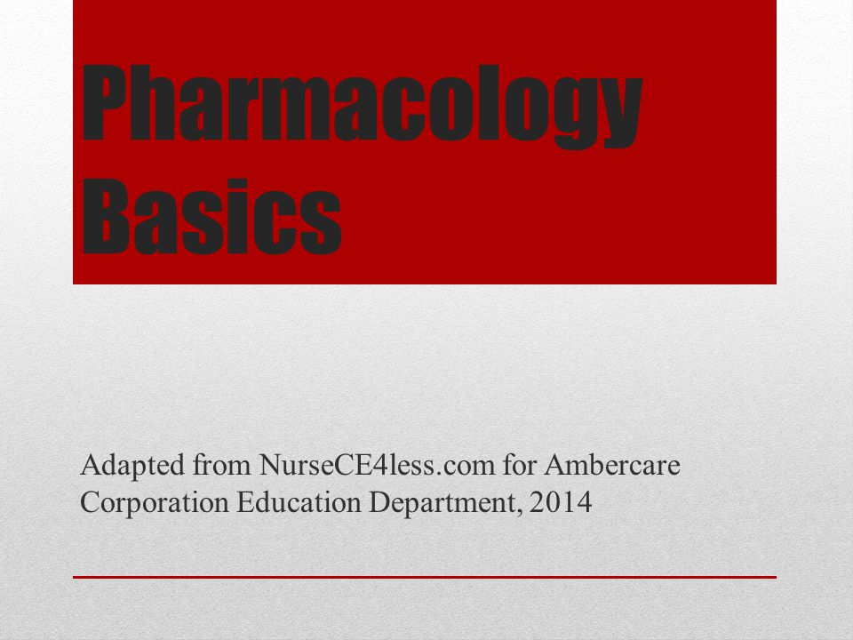 Pharmacology Basics Adapted from NurseCE4less.com for Ambercare Corporation Education Department, 2014.