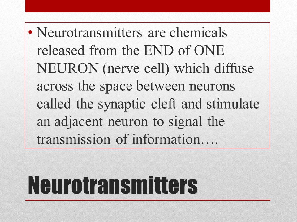 Neurotransmitters are chemicals released from the END of ONE NEURON (nerve cell) which diffuse across the space between neurons called the synaptic cleft and stimulate an adjacent neuron to signal the transmission of information….