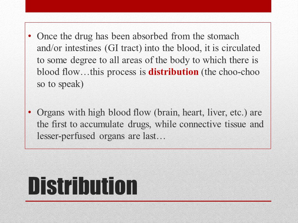 Once the drug has been absorbed from the stomach and/or intestines (GI tract) into the blood, it is circulated to some degree to all areas of the body to which there is blood flow…this process is distribution (the choo-choo so to speak)