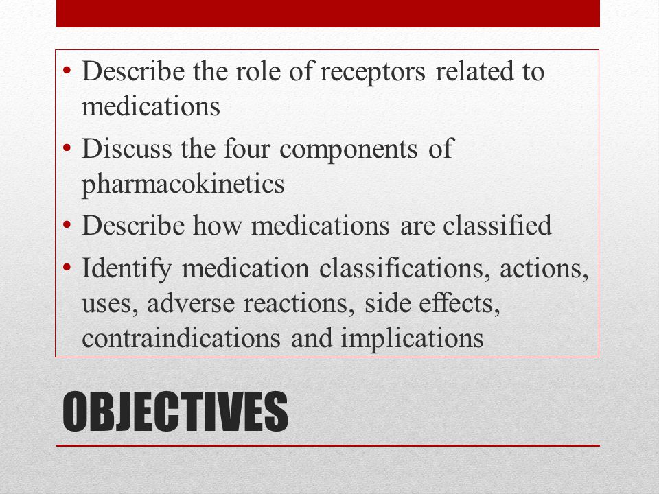 OBJECTIVES Describe the role of receptors related to medications