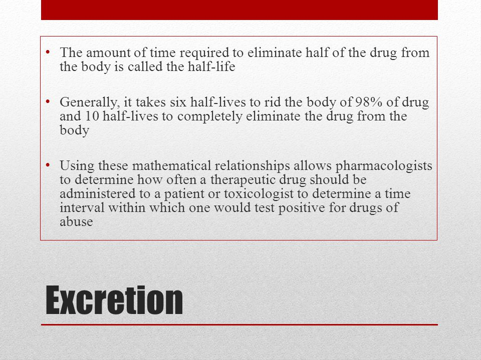 The amount of time required to eliminate half of the drug from the body is called the half-life
