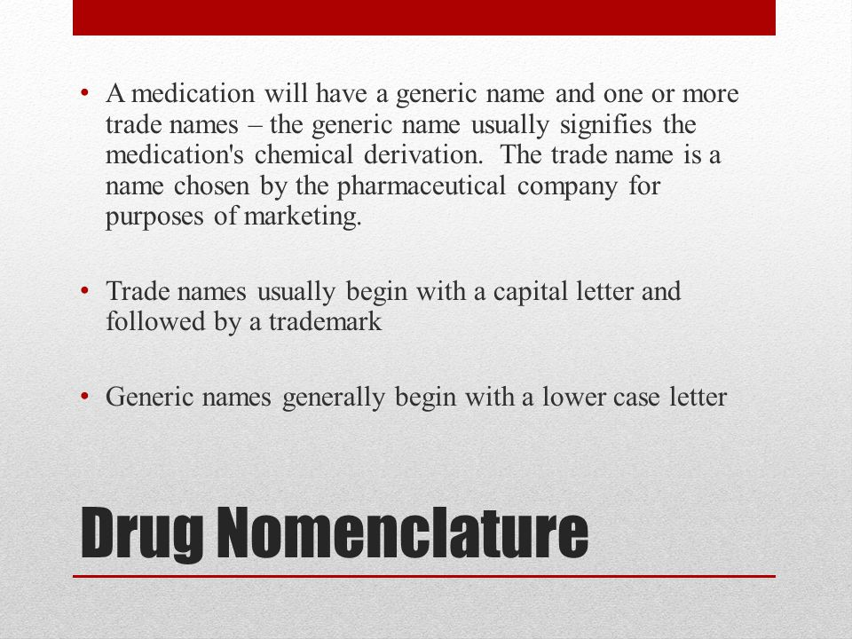 A medication will have a generic name and one or more trade names – the generic name usually signifies the medication s chemical derivation. The trade name is a name chosen by the pharmaceutical company for purposes of marketing.