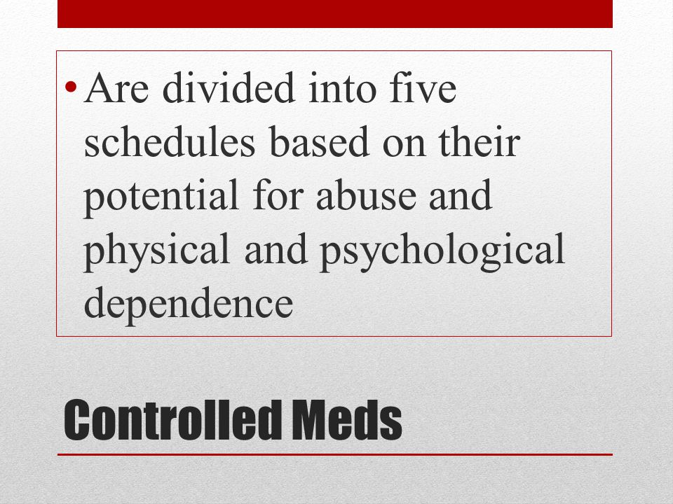 Are divided into five schedules based on their potential for abuse and physical and psychological dependence