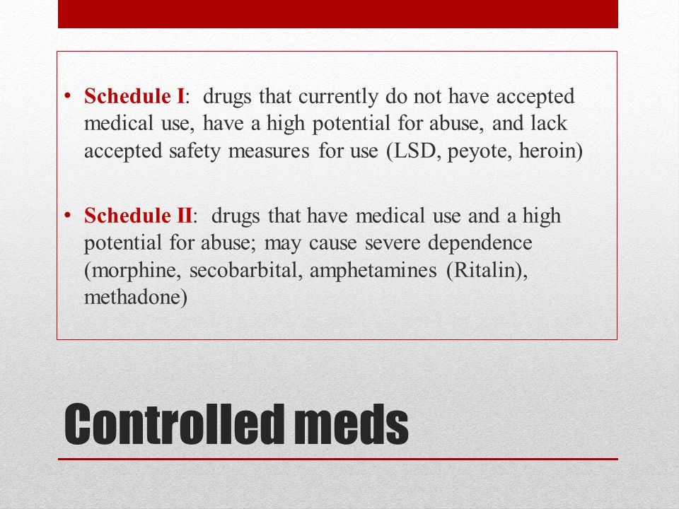 Schedule I: drugs that currently do not have accepted medical use, have a high potential for abuse, and lack accepted safety measures for use (LSD, peyote, heroin)
