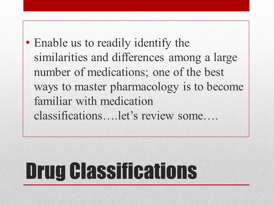 Enable us to readily identify the similarities and differences among a large number of medications; one of the best ways to master pharmacology is to become familiar with medication classifications….let's review some….