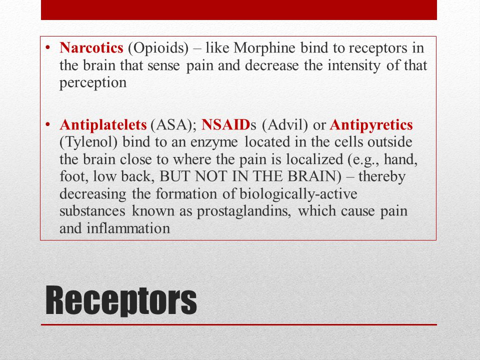 Narcotics (Opioids) – like Morphine bind to receptors in the brain that sense pain and decrease the intensity of that perception