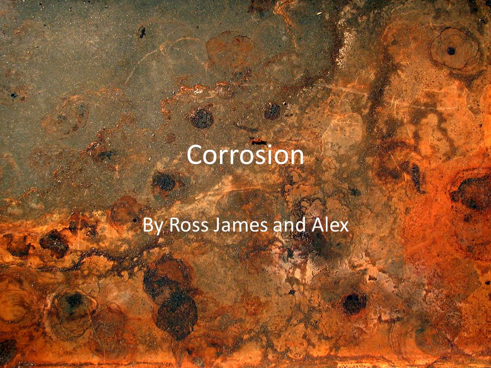 Corrosion By Ross James and Alex