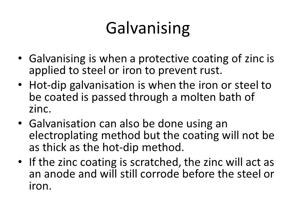 Galvanising Galvanising is when a protective coating of zinc is applied to steel or iron to prevent rust.