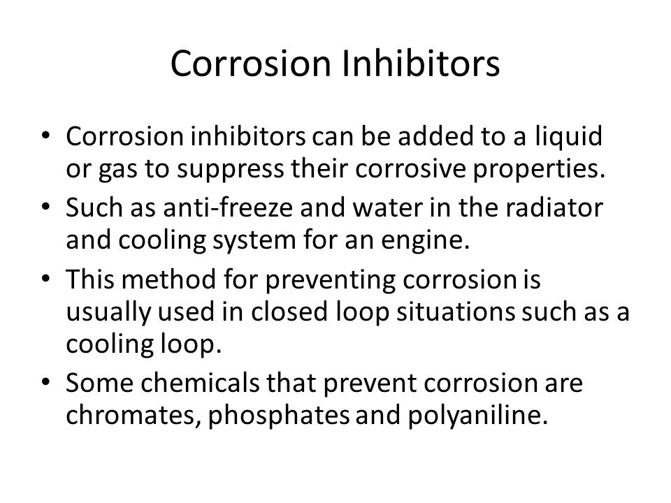 Corrosion Inhibitors Corrosion inhibitors can be added to a liquid or gas to suppress their corrosive properties.