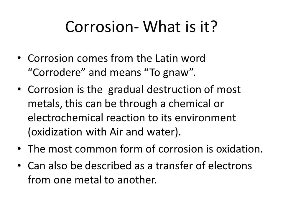 Corrosion- What is it Corrosion comes from the Latin word Corrodere and means To gnaw .
