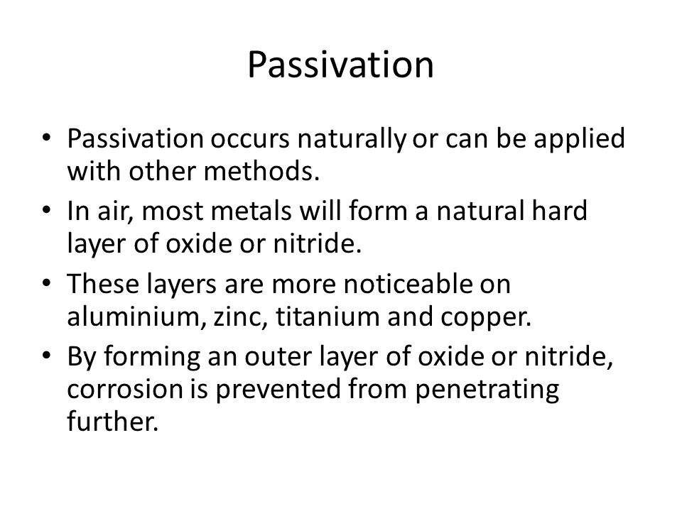 Passivation Passivation occurs naturally or can be applied with other methods.