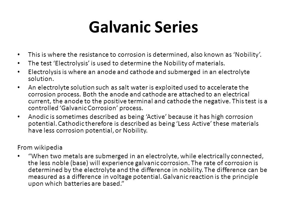 Galvanic Series This is where the resistance to corrosion is determined, also known as 'Nobility'.