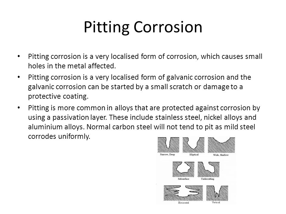 Pitting Corrosion Pitting corrosion is a very localised form of corrosion, which causes small holes in the metal affected.