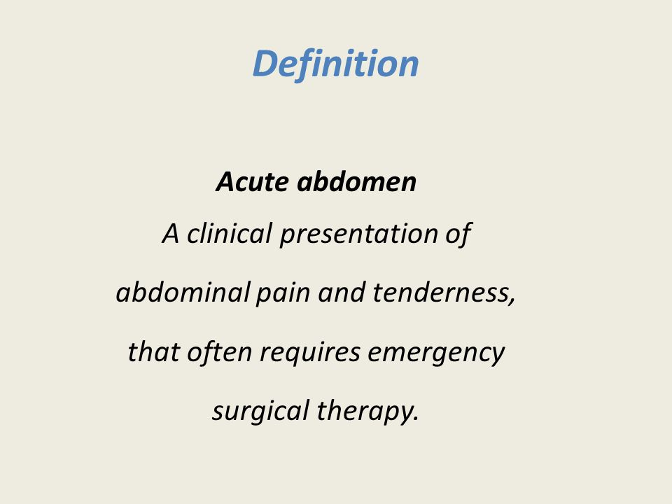 Definition Acute abdomen A clinical presentation of abdominal pain and tenderness, that often requires emergency surgical therapy.