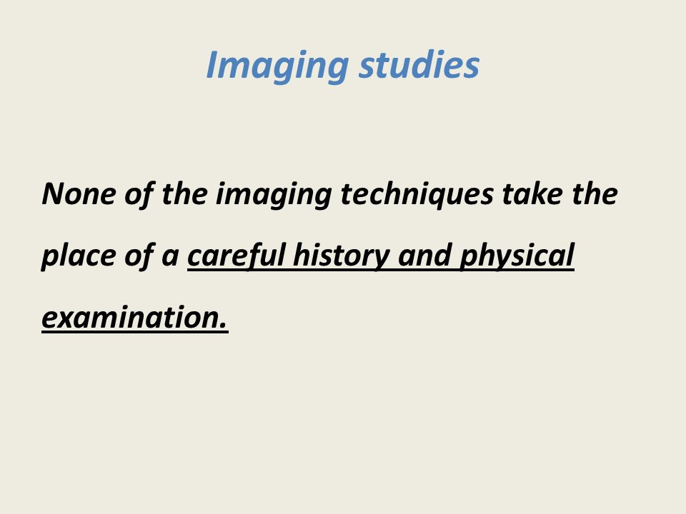 Imaging studies None of the imaging techniques take the place of a careful history and physical examination.