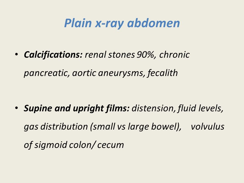 Plain x-ray abdomen Calcifications: renal stones 90%, chronic pancreatic, aortic aneurysms, fecalith.