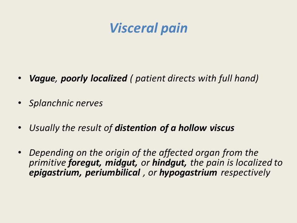 Visceral pain Vague, poorly localized ( patient directs with full hand) Splanchnic nerves. Usually the result of distention of a hollow viscus.