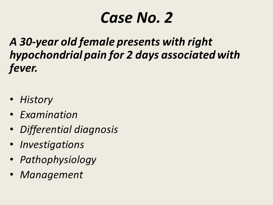 Case No. 2 A 30-year old female presents with right hypochondrial pain for 2 days associated with fever.