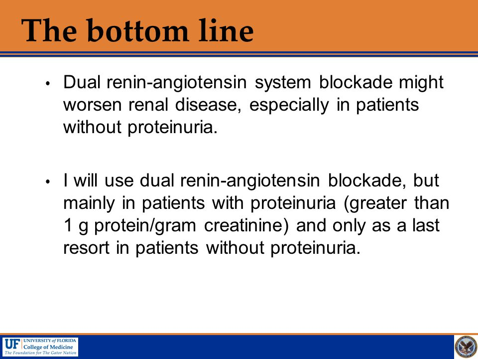 The bottom line Dual renin-angiotensin system blockade might worsen renal disease, especially in patients without proteinuria.