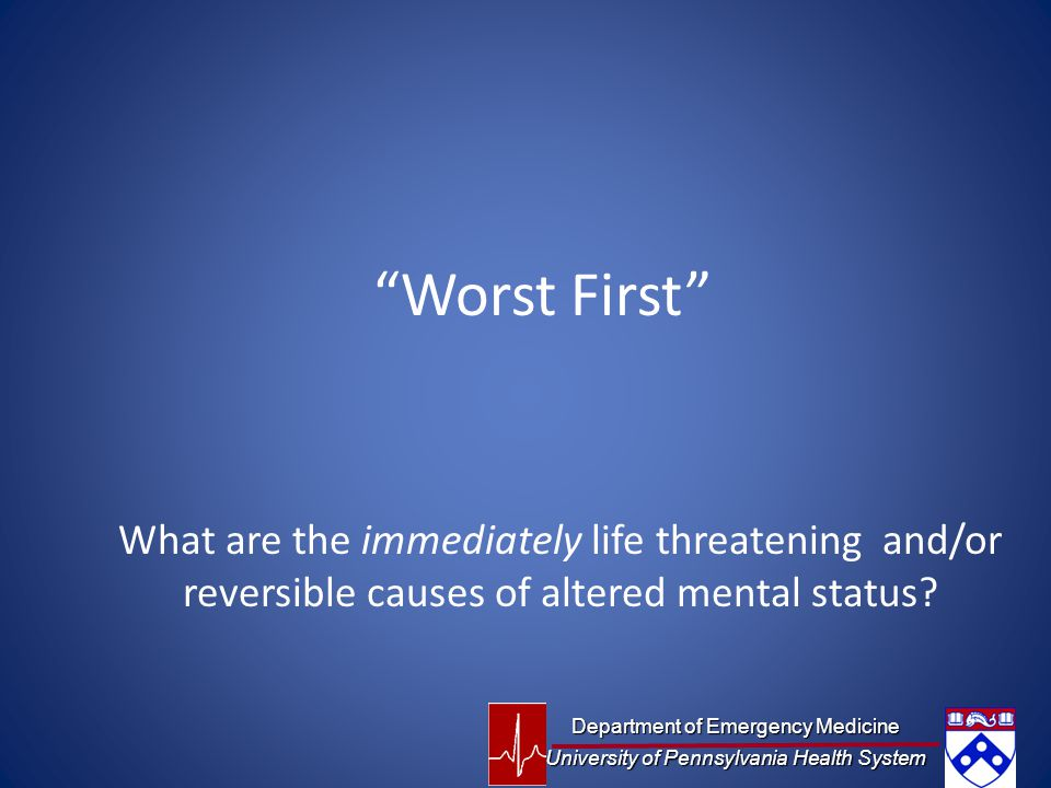 Worst First What are the immediately life threatening and/or reversible causes of altered mental status