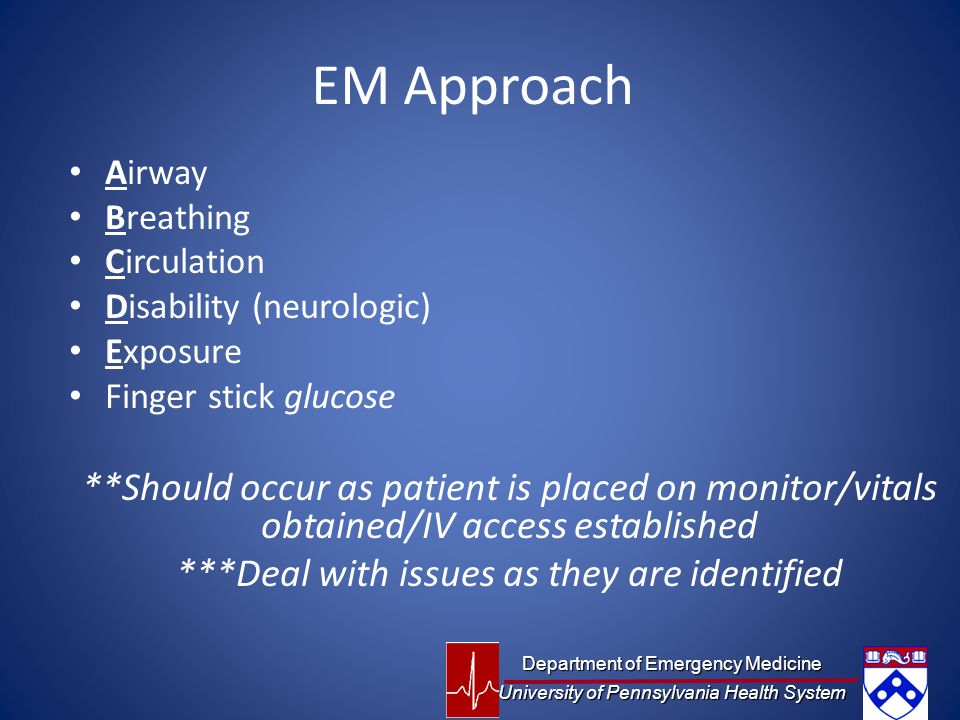 EM Approach Airway. Breathing. Circulation. Disability (neurologic) Exposure. Finger stick glucose.