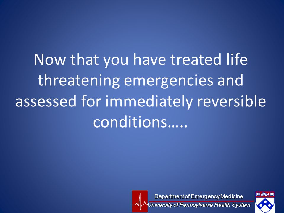 Now that you have treated life threatening emergencies and assessed for immediately reversible conditions…..