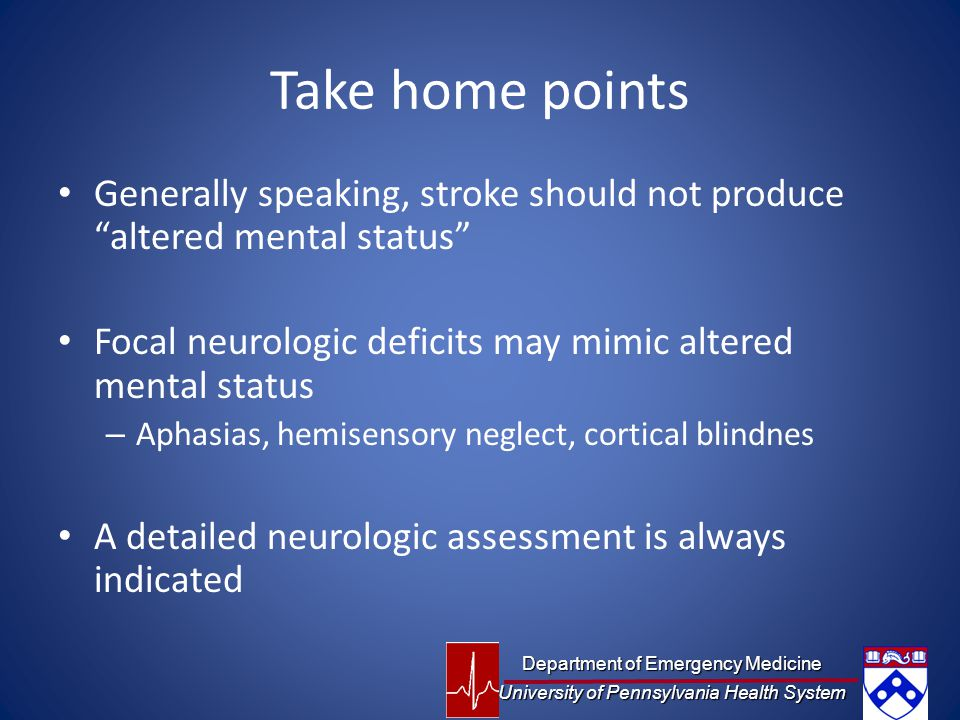 Take home points Generally speaking, stroke should not produce altered mental status Focal neurologic deficits may mimic altered mental status.