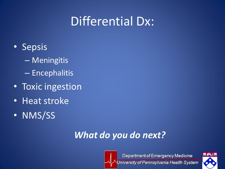 Differential Dx: Sepsis Toxic ingestion Heat stroke NMS/SS