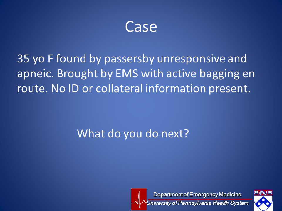 Case 35 yo F found by passersby unresponsive and apneic. Brought by EMS with active bagging en route. No ID or collateral information present.