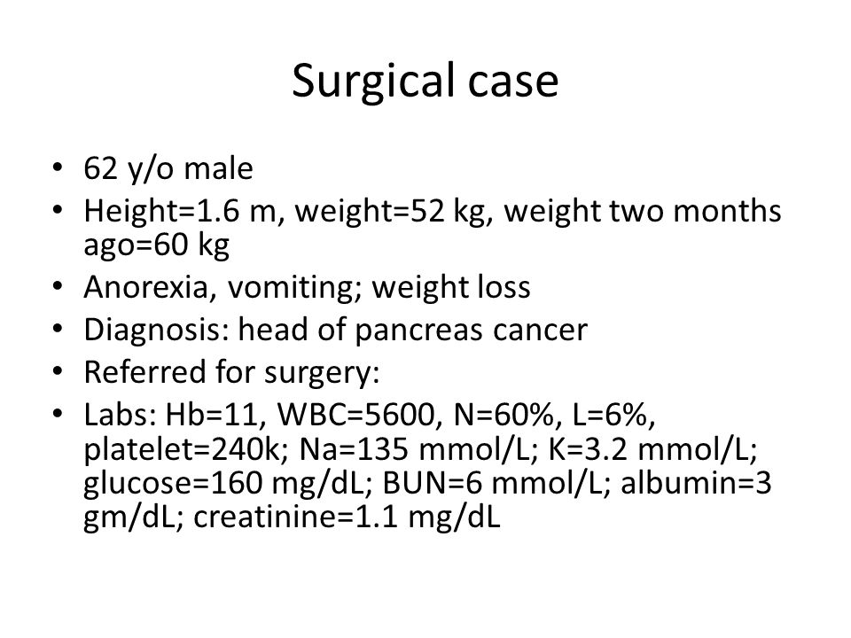 Surgical case 62 y/o male. Height=1.6 m, weight=52 kg, weight two months ago=60 kg. Anorexia, vomiting; weight loss.