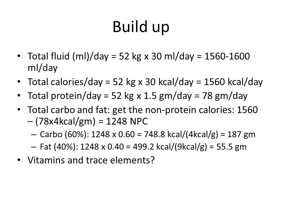 Build up Total fluid (ml)/day = 52 kg x 30 ml/day = 1560-1600 ml/day