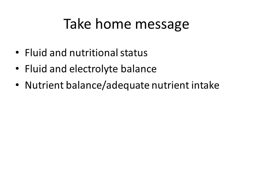 Take home message Fluid and nutritional status