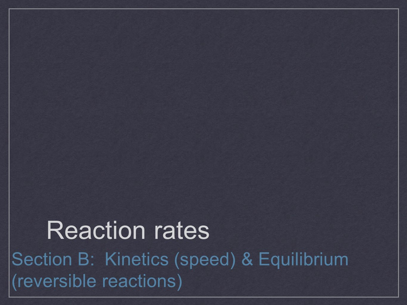 Reaction rates Section B: Kinetics (speed) & Equilibrium (reversible reactions)