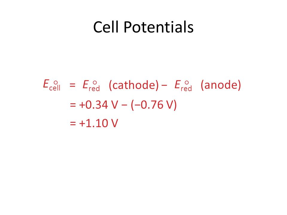 Cell Potentials Ecell  = Ered (cathode) − (anode)