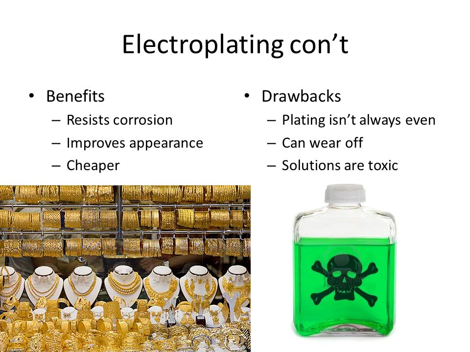 Electroplating con't Benefits Drawbacks Resists corrosion