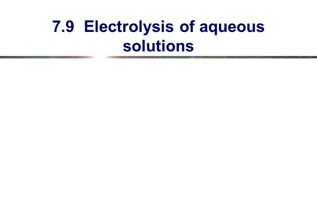 7.9 Electrolysis of aqueous solutions