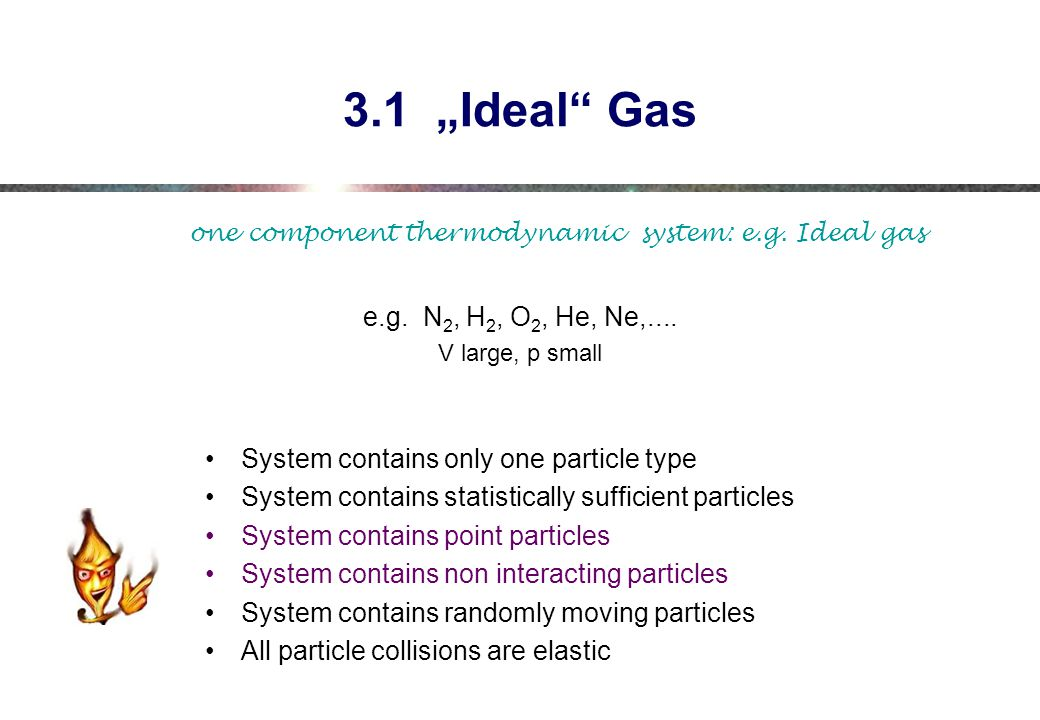 "3.1 ""Ideal Gas one component thermodynamic system: e.g. Ideal gas. e.g. N2, H2, O2, He, Ne,...."
