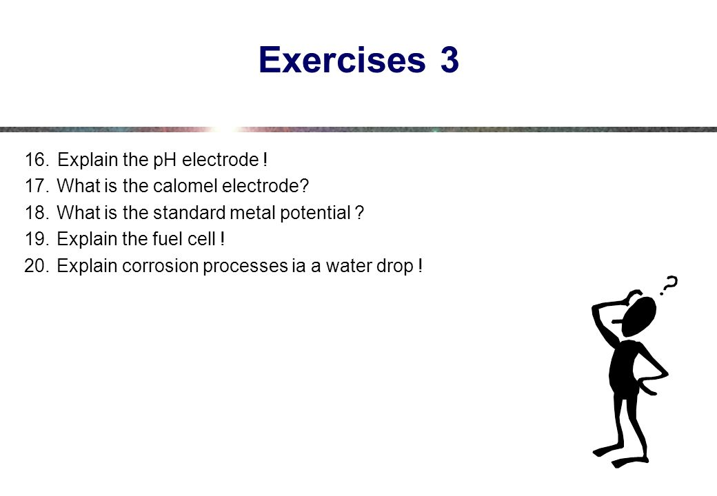 Exercises 3 Explain the pH electrode ! What is the calomel electrode