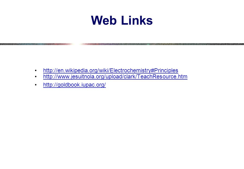 Web Links http://en.wikipedia.org/wiki/Electrochemistry#Principles