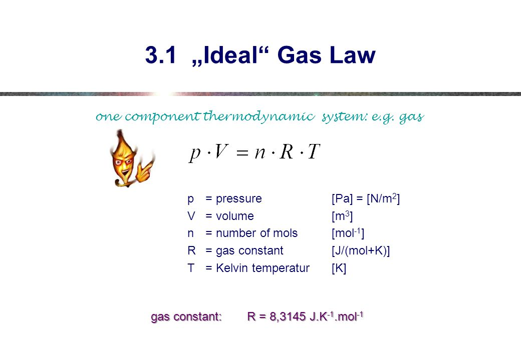 "3.1 ""Ideal Gas Law one component thermodynamic system: e.g. gas"