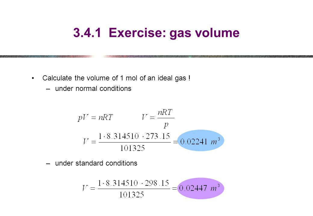 3.4.1 Exercise: gas volume Calculate the volume of 1 mol of an ideal gas ! under normal conditions.