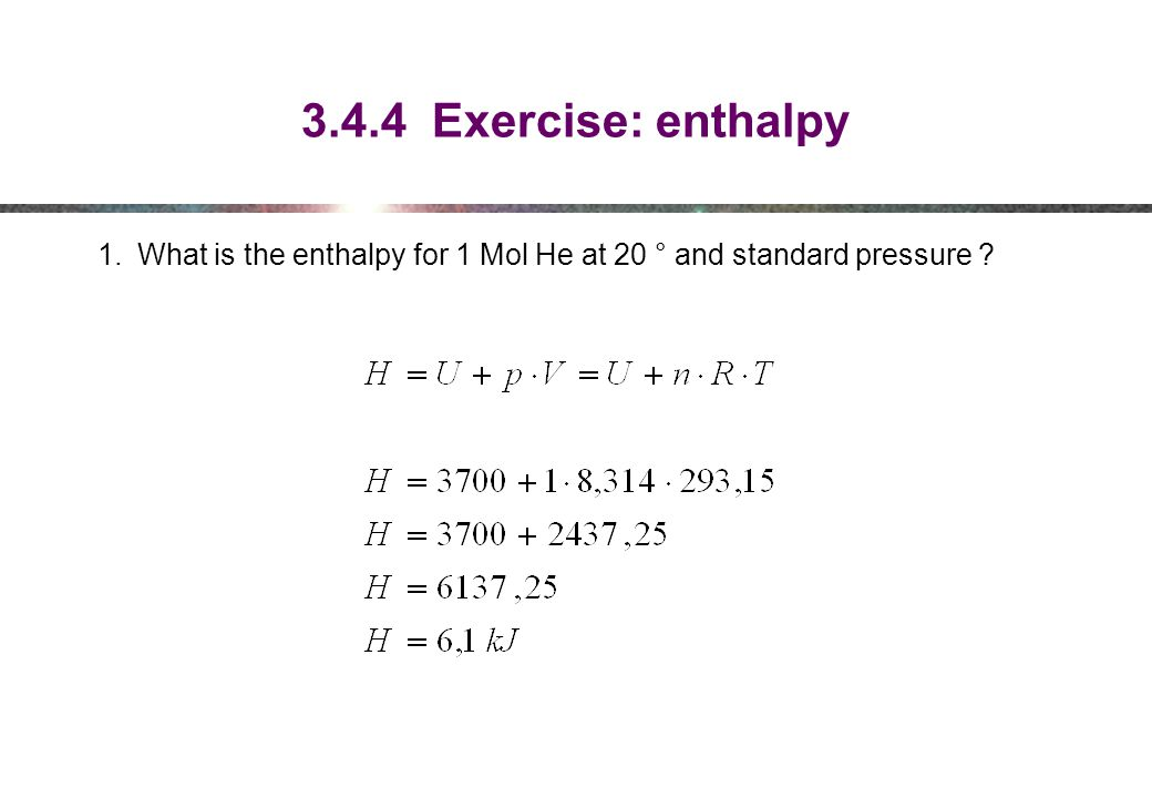 3.4.4 Exercise: enthalpy What is the enthalpy for 1 Mol He at 20 ° and standard pressure